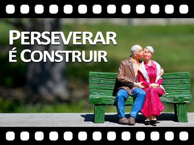 Perseverar � Construir - Bons relacionamentos se constroem com Perseveran�a e Sabedoria